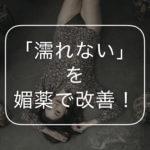 濡れない女性へのおすすめ媚薬3選!「私、枯れてる?」を媚薬で改善しよう!
